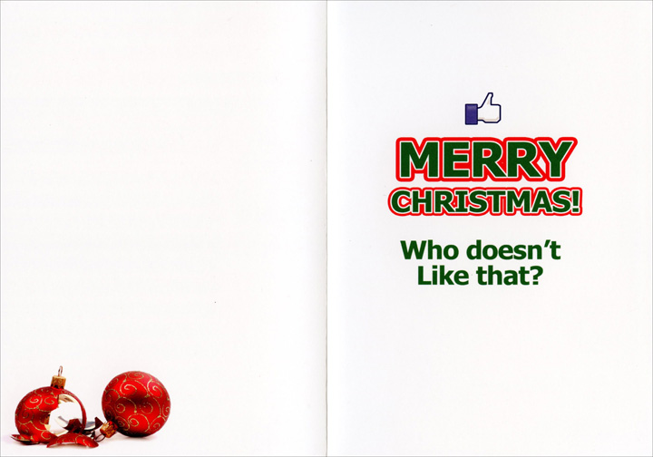 Facebook (1 card/1 envelope) Nobleworks Funny Christmas Card - FRONT: On the 12th day of Christmas, my facebook gave to me: Twelve freaks I'm blocking, Eleven friends just lurking, Ten corny topics, Nine busted friendships, Eight friends complaining, Seven stalkers stalking, Six party invites, Fiiiiiiiiiiive drama Queeens, Four game requests, Three photo tags, Two friends-a-pokin', And the sponsored ads in the siderbar!  INSIDE: Merry Christmas! Who doesn't Like that?