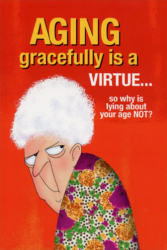 Aging Gracefully is a Virtue (1 card/1 envelope) - Birthday Card - FRONT: Aging gracefully is a virtue� so why is lying about your age NOT?  INSIDE: No lie, you look marvelous! Happy Birthday!