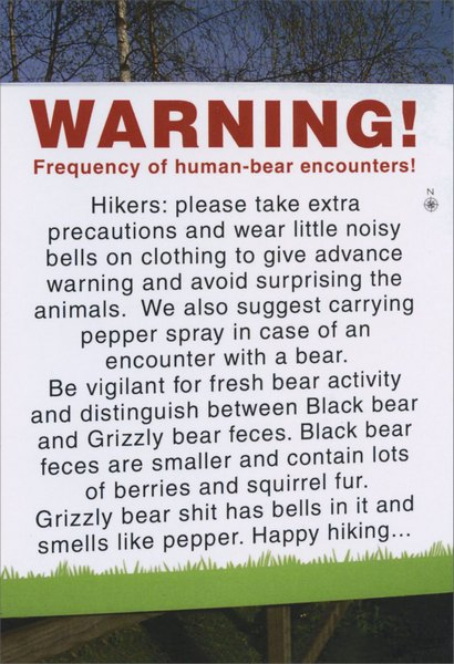 Human-Bear Encounters (1 card/1 envelope) Nobleworks Funny Birthday Card - FRONT: WARNING!  Frequency of human-bear encounters!  Hikers: please take extra precautions and wear little noisy bells on clothing to give advance warning and avoid surprising the animals. We also suggest carrying pepper spray in case of an encounter with a bear.  Be vigilant for fresh bear activity and distinguish between Black bear and Grizzly bear feces. Black bear feces are smaller and contain lots of berries and squirrel fur.  Grizzly bear shit has bells in it and smells like pepper. Happy hiking..  INSIDE: ..and have a happy birthday.