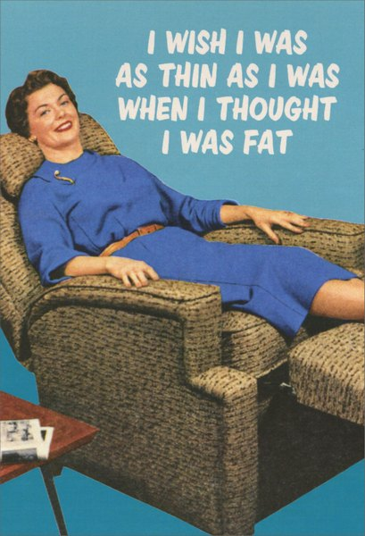 Woman on Recliner (1 card/1 envelope) Nobleworks Funny Birthday Card - FRONT: I wish I was as thin as I was when I thought I was fat  INSIDE: ..and as young.  Happy Birthday!