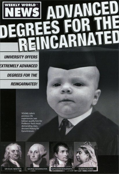 Reincarnated (1 card/1 envelope) - Graduation Card - FRONT: Weekly world news. Advanced degrees for the reincarnated. University offers extremely advanced degrees for the reincarnated! YOUNG John's previous life experience (see below) qualify him for Professor Rao's most demanding class. Ancient History for Eyewitnesses. Sir Isacc Newton. George Washington. Napoleon Bonaparte. Queen Victoria.  INSIDE: Congratulations, baby!