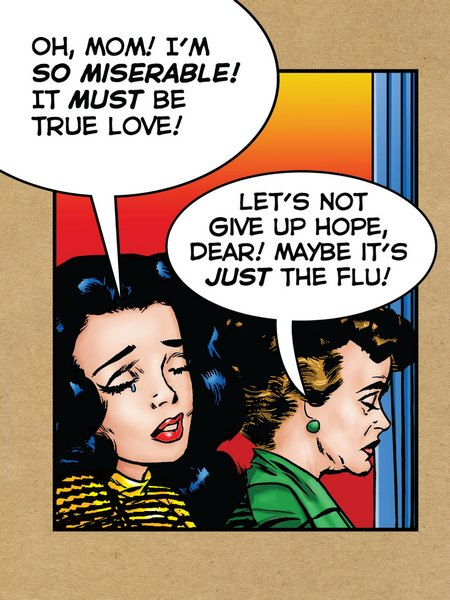 Maybe It's the Flu (1 card/1 envelope) - Get Well Card - FRONT: Oh, Mom! I'm so miserable! It must be true love! Let's not give up hope, dear! Maybe it's just the flu!  INSIDE: Don't give up! Feel better.