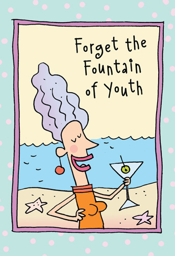 Forget the Fountain of Youth (1 card/1 envelope) - Birthday Card - FRONT: Forget the Fountain of Youth  INSIDE: What we need is the Fountain of Martinis. Happy Birthday.