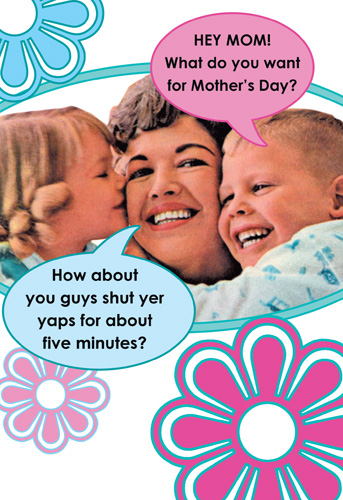 What Do You Want? (1 card/1 envelope) Nobleworks Funny Mother's Day Card - FRONT: Hey Mom!  What do you want for Mother's Day?  How about you guys shut yer yaps for about 5 minutes?  INSIDE: Have a tranquil Mother's Day
