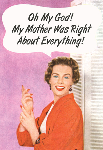 Right About Everything (1 card/1 envelope) - Mother's Day Card - FRONT: Oh My God!  My Mother Was Right About Everything!  INSIDE: Happy Mother's Day.  You're a genius.