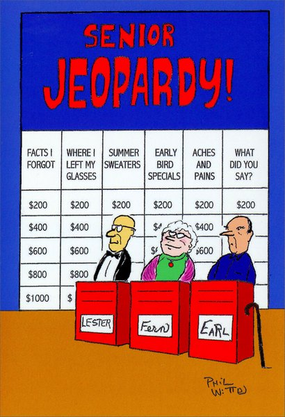 Senior Jeopardy (1 card/1 envelope) Nobleworks Funny Birthday Card - FRONT: Senior Jeopardy! - facts I forgot - where I left my glasses - summer sweaters - early bird specials - aches and pains - what did you say?  INSIDE: For one million dollars, what is �Have a happy birthday!�