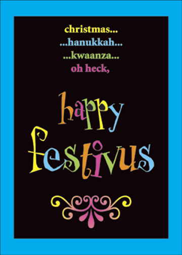 Festivus Oh Heck (12 cards & 12 envelopes) Seinfeld Funny Boxed Holiday Cards - FRONT: Christmas.. hanukkah.. kwaanza.. oh heck, happy festivus  INSIDE: The holiday for the rest of us.  While it first came to the attention of most of America by way of a television show, the celebration of a holiday called Festivus is part of human history throughout the ages, most notably in ancient Rome, nineteenth-century California, and upstate New York in the 1960s.  Three basic rituals have become associated with Festivus:  First, the erecting of a Festivus pole, an unadorned length of lusterless metal or something that looks like metal, which symbolizes nothing;  Second, and Airing of Grievances that asks celebrants to take turns telling gathered friends, enemies, relatives, acquaintances and strangers in which way each has been a disappointment;  And finally, the tension-dispelling Feats of Strength, which, 'traditionally' involve wrestling the head of the household to the floor, but has evolved to include variations such as laser-printer bench pressing, thumb-wrestling and endurance hula-hooping.