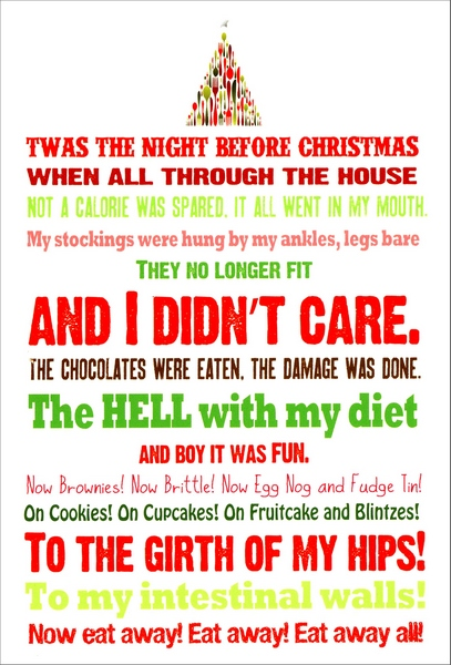 Night Before Christmas (1 card/1 envelope) - Christmas Card - FRONT: Twas the night before Christmas when all through the house not a calorie was spared, it all went in my mouth. My stockings were hung by my ankles, legs bare they no longer fit and I didn't care. The chocolates were eaten, the damage was done. The hell with my diet and boy it was fun. Now brownies! Now Brittle! Now Egg Nog and Fudge Tin! On Cookies! On Cupcakes! On Fruitcake and Blintzes! To the girth of my hips! To my intestinal walls! Now eat away! Eat away! Eat away all!  INSIDE: Happy Christmas to all, and to all a good bite.