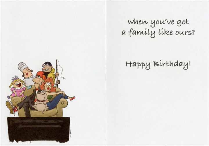 Reality TV (1 card/1 envelope) Oatmeal Studios Funny Relative Birthday Card - FRONT: Who needs reality TV…  INSIDE: when you've got a family like ours? Happy Birthday!