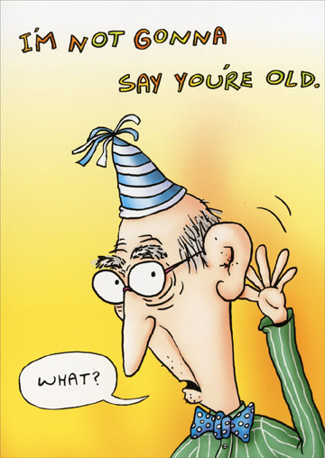 Hard of Hearing (1 card/1 envelope) Oatmeal Studios Funny Birthday Card - FRONT: I'm not gonna say you're old.  What?  INSIDE: AW HELL!  YOU COULDN'T HEAR ME EVEN IF I DID!  HAPPY BIRTHDAY!  �What?�