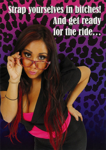 Snooki: Get Ready for the Ride (1 card/1 envelope) - Birthday Card - FRONT: Strap yourselves in bitches!  And get ready for the ride�  INSIDE: Because only the strong survive the way we celebrate birthdays!  Happy Birthday!