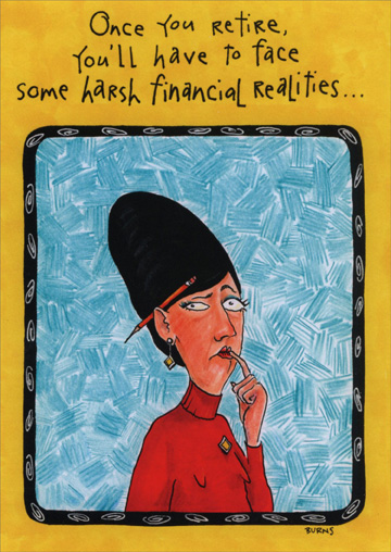 Harsh Financial Realities (1 card/1 envelope) Oatmeal Studios Funny Retirement Card - FRONT: Once you retire, you'll have to face some harsh financial realities…  INSIDE: Like no more FREE office supplies.  Happy Retirement!