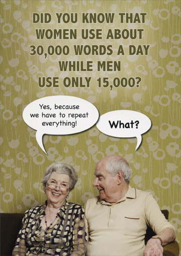 30,000 Words a Day (1 card/1 envelope) Oatmeal Studios Funny Birthday Card - FRONT: Did you know that women use about 30,000 words a day while men use only 15,000? Yes, because we have to repeat everything!  What?  INSIDE: I'm only going to say this once, Happy Birthday!