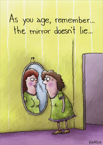 Mirror Doesn't Lie (1 card/1 envelope) Oatmeal Studios Funny Birthday Card - FRONT: As you age, remember� the mirror doesn't lie�  INSIDE: �and fortunately it doesn't laugh either! Happy Birthday!
