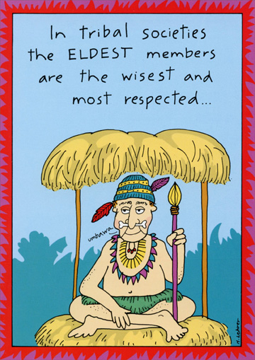 Tribal Societies (1 card/1 envelope) Oatmeal Studios Funny Birthday Card - FRONT: In tribal societies the ELDEST members are the wisest and most respected  INSIDE: Happy Birthday, O Great One!