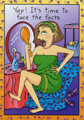 Face The Facts (1 card/1 envelope) Oatmeal Studios Birthday Card - FRONT: Yep!  It's time to face the facts.  INSIDE: We've become the incredibly sexy older women that all young girls just wish they could be!  Happy Birthday!