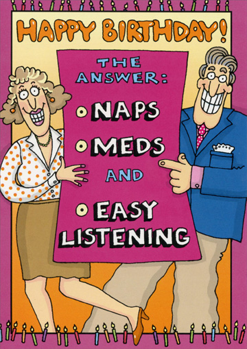 Naps Meds Easy Listening (1 card/1 envelope) Oatmeal Studios Funny Birthday Card - FRONT: Happy Birthday!  The answer:  Naps  Meds  and Easy Listening  INSIDE: The Question:  Whatever became of sex, drugs and rock 'n' roll?