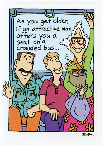 Offers you a Seat (1 card/1 envelope) - Birthday Card - FRONT: As you get older, if an attractive man offers you a seat on a crowded bus..  INSIDE: ..give him a chance to stand up first!  Happy Birthday!