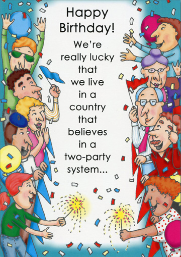 Two Party System (1 card/1 envelope) Oatmeal Studios Funny Birthday Card - FRONT: Happy Birthday!  We're really lucky that we live in a country that believes in a two-party system..  INSIDE: ..one with the family, one with your friends!
