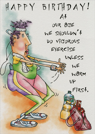 Vigorous Exercise (1 card/1 envelope) - Birthday Card - FRONT: Happy Birthday!  At our age we shouldn't do vigorous exercise unless we warm up first.  INSIDE: A few weeks on a tropical island should do the trick!