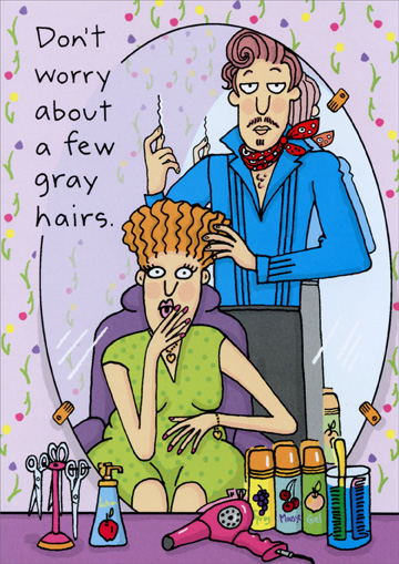 Few Gray Hairs (1 card/1 envelope) - Birthday Card - FRONT: Don't worry about a few gray hairs.  INSIDE: Think of them as free highlights!  Happy Birthday!