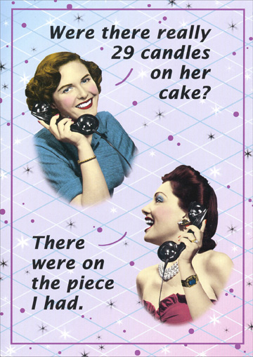 Women on Phone (1 card/1 envelope) Funny Oatmeal Studios Birthday Card - FRONT: Were there really 29 candles on her cake?  There were on the piece I had.  INSIDE: For you, looking good is a piece of cake.  Happy Birthday!