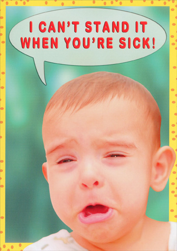 Child Crying (1 card/1 envelope) Oatmeal Studios Funny Get Well Card - FRONT: I can't stand it when you're sick!  INSIDE: GET WELL SOON!