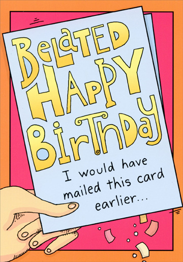 Belated Happy Birthday (1 card/1 envelope) Oatmeal Studios Funny Belated Birthday Card - FRONT: Belated Happy Birthday - I would have mailed this card earlier..  INSIDE: but it already said �BELATED� on it.  Hope it was great!