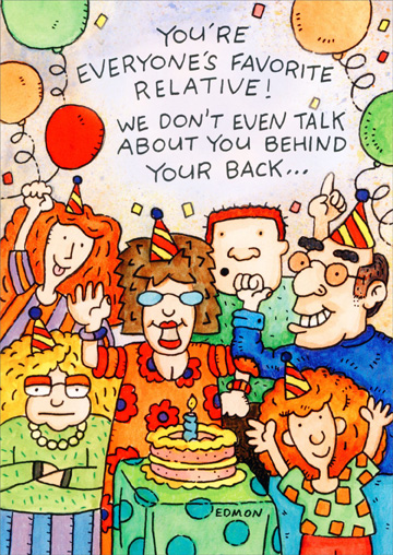 Everyone's Favorite Relative (1 card/1 envelope) Oatmeal Studios Funny Relative Birthday Card - FRONT: You're everyone's favorite relative!  We don't even talk about you behind your back..  INSIDE: ..much!  Happy Birthday!