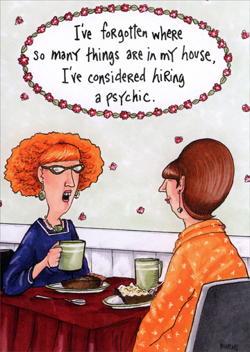 Hiring a Psychic (1 card/1 envelope) Oatmeal Studios Funny Birthday Card - FRONT: I've forgotten where so many things are in my house, I've considered hiring a psychic.  INSIDE: Hope this finds you having a great birthday! So that's where I put my coffee!