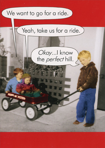 Perfect Hill (1 card/1 envelope) Oatmeal Studios Funny Birthday Card - FRONT: We want to go for a ride. Yeah, take us for a ride. Okay�I know the perfect hill.  INSIDE: Hope your birthday is a real scream!