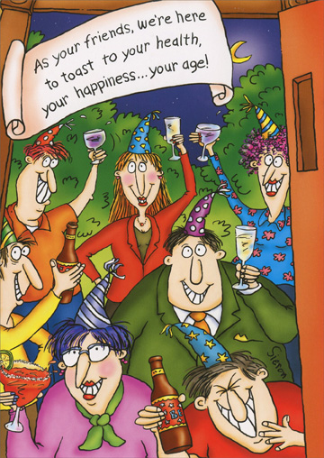Toast Your Health (1 card/1 envelope) - Birthday Card - FRONT: As your friends, we're here to toast to your health, your happiness�your age!  INSIDE: Hell! You know us�We'll toast anything! Happy Birthday!