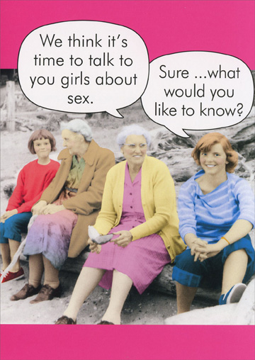 Talk to You Girls (1 card/1 envelope) - Birthday Card - FRONT: We think it's time to talk to you girls about sex. Sure� what would you like to know?  INSIDE: You've always been wise beyond your years! Happy Birthday!