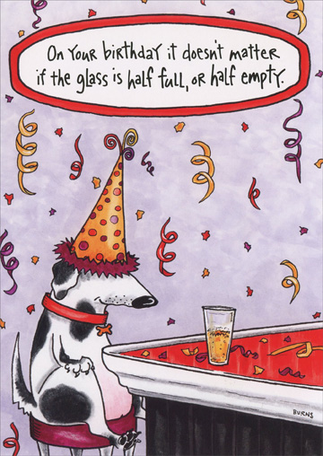 Dog at Bar (1 card/1 envelope) Oatmeal Studios Funny Birthday Card - FRONT: On your birthday it doesn't matter if the glass is half full, or half empty.  INSIDE: As long as the refills keep coming! Happy Birthday!