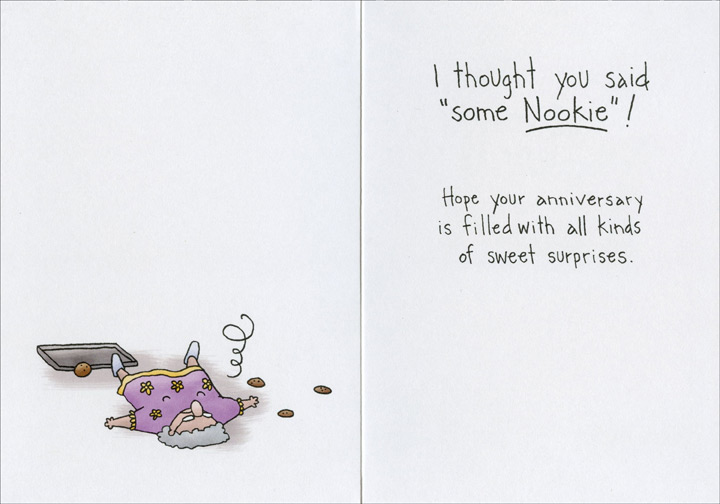 Like Some Cookies (1 card/1 envelope) Oatmeal Studios Funny Anniversary Card - FRONT: Would I like some cookies?  INSIDE: I thought you said �some Nookie�! Hope your anniversary is filled with all kinds of sweet surprises.