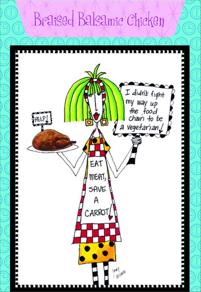 Balsamic Chicken (1 card/1 envelope) Dolly Mama Funny Birthday Card - FRONT: I didn�t fight my way up the food chain to be a vegetarian! EAT MEAT, SAVE A CARROT!  INSIDE: Recipe for Braised Balsamic Chicken. Inside: That stuff is for the birds. Happy Birthday
