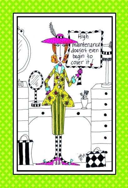 High Maintenance (1 card/1 envelope) - Birthday Card - FRONT: High maintenance doesn't even begin to cover it!  INSIDE: Since it's your birthday I'll spare you the long list of things that would.