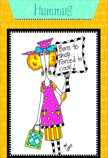 Hummus (1 card/1 envelope) Dolly Mama Funny Birthday Card - FRONT: Born to shop.. Forced to cook!  INSIDE: Recipe for Hummus. Inside: Wishing you a simply delicious birthday!