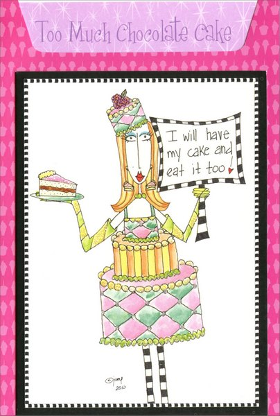 Too Much Chocolate Cake (1 card/1 envelope) - Birthday Card - FRONT: Too Much Chocolate Cake - I will have my cake and eat it too!  INSIDE: Indulge yourself!  Happy Birthday