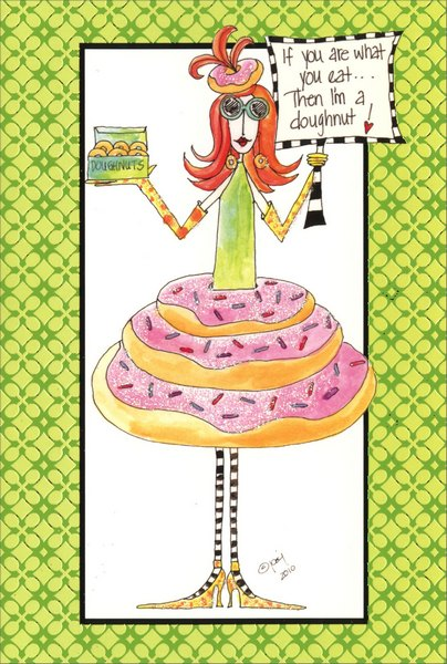 I'm a Doughnut (1 card/1 envelope) Dolly Mama Funny Birthday Card - FRONT: If you are what you eat�  Then I'm a doughnut!  INSIDE: Body sculpted by doughnuts!  Happy Birthday