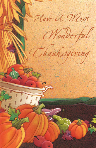 Most Wonderful Thanksgiving (1 card/1 envelope) Thanksgiving Card - FRONT: Have a Most Wonderful Thanksgiving  INSIDE: On Thanksgiving Day, there'll be great riches Of food at our tables, But it won't compare to the riches Of love in our hearts For terrific people like you!