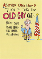 Old Guy Oath (1 card/1 envelope) - Birthday Card - FRONT: Another Birthday?  Time to take the OLD GUY OATH:  Raise your right hand and repeat the following:  INSIDE: I, ___(YOUR NAME HERE)___, being of questionable mind and aging body, do solemnly declare myself an �Old Guy� and am hereby officially permitted to:  Scratch my butt in public, drive forever with my left blinker on, pass gas on a crowded elevator, mumble incoherently to myself, snore like a chainsaw, wear hats, call all teenagers �stupid, little punks,� constantly kvetch about my lower back, and fall asleep with absolutely no warning.  Signed by ___(YOUR NAME)___, witnessed by ___(OTHER'S NAME)___, on this date______.