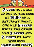 Two Guys (1 card/1 envelope) - Birthday Card - FRONT: 2 guys your age go out to the bars at 10:00 on a Saturday night.  One has 6 beers while the other has 3 beers and 2 shots of jack.  Who gets hammered first?  INSIDE: Trick question.  No one your age is out partying after 10:00.  Happy Birthday