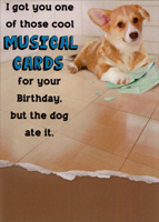 Dog Ate Musical Card (1 card/1 envelope) - Birthday Card - FRONT: I got you one of those cool musical cards for your Birthday, but the dog ate it.  INSIDE: Now when he farts, he plays �Happy Birthday.�