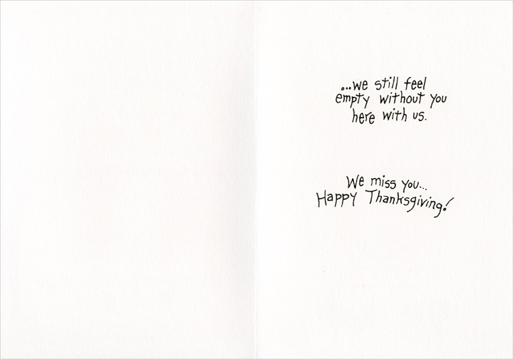 Feel Empty (1 card/1 envelope) Recycled Paper Greetings Thanksgiving Card - FRONT: No matter how full we get on Thanksgiving..  INSIDE: ..we still feel empty without you here with us. We miss you.. Happy Thanksgiving!