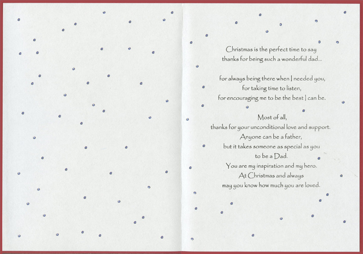 Best Memories (1 card/1 envelope) - Christmas Card - FRONT: To my Dad at Christmas, With Love - Special moments shared mean so much..  INSIDE: Christmas is the perfect time to say thanks for being such a wonderful dad.. For always being there when I needed you, for taking time to listen, for encouraging me to be the best I can be. Most of all, thanks for your unconditional love and support. Anyone can be a father, but it takes someone as special as you to be a Dad. You are my inspiration and my hero. At Christmas and always may you know how much you are loved.