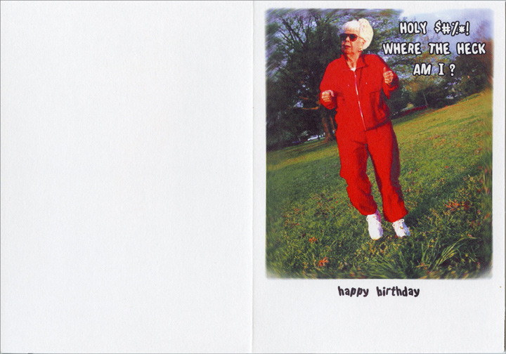 Great Physical & Mental Shape (1 card/1 envelope) - Birthday Card - FRONT: To stay in great physical and mental shape, I walk 5 miles everyday!  INSIDE: Holy $#%*! Where the heck am I?  happy birthday