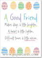 A Good Friend (1 card/1 envelope) - Easter Card - FRONT: A Good Friend Makes days a little brighter, A heart a little lighter, Difficult times a little easier,  INSIDE: And life a whole lot happier! Happy Easter!