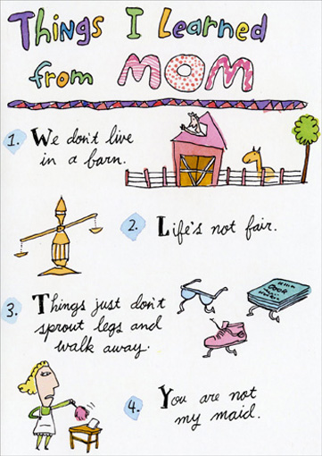 Things I Learned from Mom (1 card/1 envelope) Funny Mother's Day Card - FRONT: Things I learned from MOM.  1. We don't live in a barn.  2. Life's not fair.  3.  Things just don't sprout legs and walk away.  4. You are not my maid.  INSIDE: 5.  If Mom's not happy, nobody's happy.  Happy Mother's Day