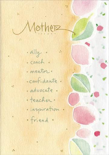 Mother, Ally, Coach (1 card/1 envelope) Mother's Day Card - FRONT: Mother * ally * coach * mentor * confidante * advocate * teacher * inspiration * friend  INSIDE: For who you are, and everything you mean to me, I thank you from the bottom of my heart.  With love on Mother's Day